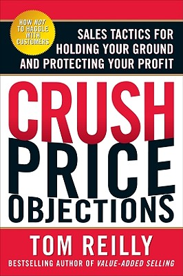Crush Price Objections: Sales Tactics for Holding Your Ground and Protecting Your Profit - Reilly, Tom