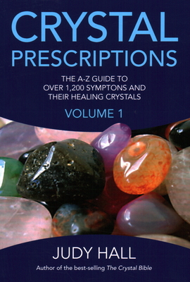 Crystal Prescriptions: The A-Z Guide to Over 1,200 Symptoms and Their Healing Crystals - Hall, Judy