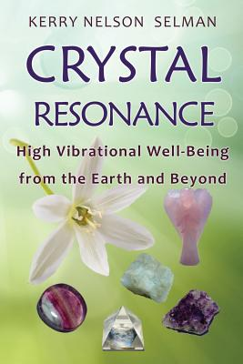 Crystal Resonance: High Vibrational Well-Being from the Earth and Beyond - Nelson Selman, Kerry