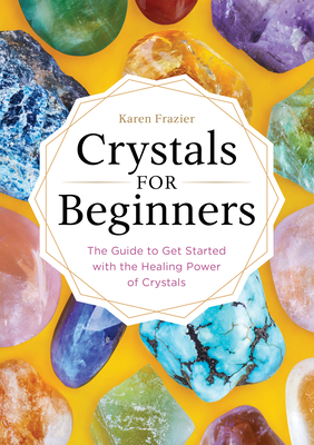 Crystals for Beginners: The Guide to Get Started with the Healing Power of Crystals - Frazier, Karen