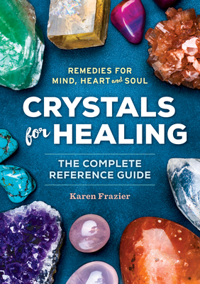 Crystals for Healing: The Complete Reference Guide with Over 200 Remedies for Mind, Heart & Soul - Frazier, Karen