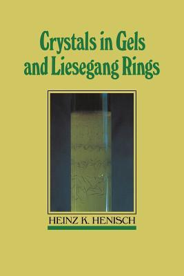 Crystals in Gels and Liesegang Rings - Henisch, Heinz K