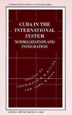 Cuba in the International System: Normalization and Integration - Ritter, Archibald R (Editor), and Kirk, John M (Editor)