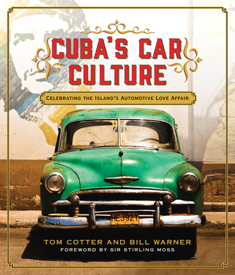 Cuba's Car Culture: Celebrating the Island's Automotive Love Affair - Cotter, Tom, and Warner, Bill (Photographer), and Moss, Stirling, Sir (Foreword by)