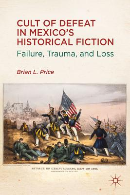Cult of Defeat in Mexico's Historical Fiction: Failure, Trauma, and Loss - Price, B