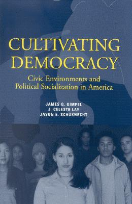 Cultivating Democracy: Civic Environments and Political Socialization in America - Gimpel, James G, and Lay, J Celeste, and Schuknecht, Jason E
