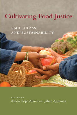 Cultivating Food Justice: Race, Class, and Sustainability - Alkon, Alison Hope (Contributions by), and Agyeman, Julian (Contributions by), and Norgaard, Kari Marie (Contributions by)
