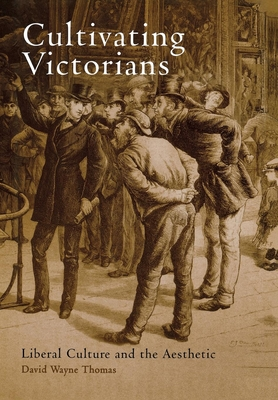 Cultivating Victorians: Liberal Culture and the Aesthetic - Thomas, David Wayne