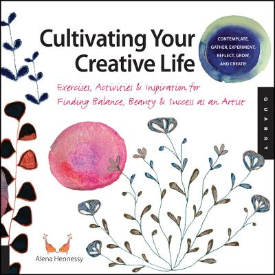 Cultivating Your Creative Life: Exercises, Activities, and Inspiration for Finding Balance, Beauty, and Success as an Artist - Hennessey, Alena