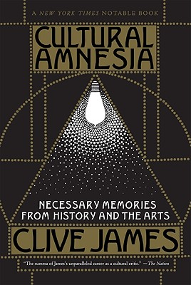 Cultural Amnesia: Necessary Memories from History and the Arts - James, Clive