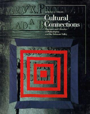 Cultural Connections: Museums and Libraries of the Delaware Valley - Vogel, Morris J