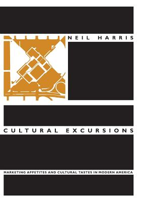 Cultural Excursions: Marketing Appetites and Cultural Tastes in Modern America - Harris, Neil