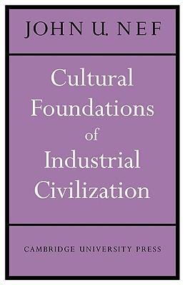 Cultural Foundations of Industrial Civilization - Nef, John U