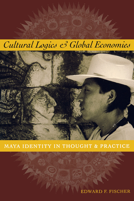 Cultural Logics and Global Economies: Maya Identity in Thought and Practice - Fischer, Edward F