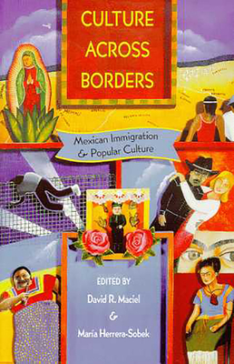 Culture Across Borders: Mexican Immigration and Popular Culture - Maciel, David R (Editor), and Herrera-Sobek, Maria (Editor)