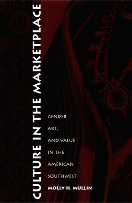 Culture in the Marketplace: Gender, Art, and Value in the American Southwest - Mullin, Molly H