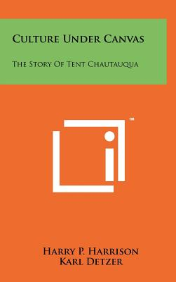 Culture Under Canvas: The Story of Tent Chautauqua - Harrison, Harry P, and Detzer, Karl (Editor)