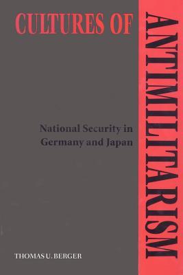 Cultures of Antimilitarism: National Security in Germany and Japan - Berger, Thomas U, Professor