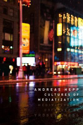 Cultures of Mediatization - Hepp, Andreas