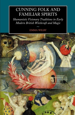 Cunning Folk and Familiar Spirits: Shamanistic Visionary Traditions in Early Modern British Witchcraft and Magic - Wilby, Emma