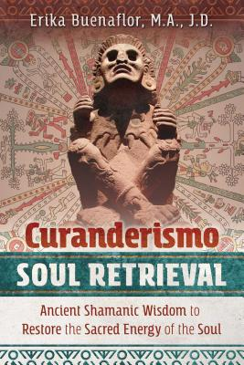 Curanderismo Soul Retrieval: Ancient Shamanic Wisdom to Restore the Sacred Energy of the Soul - Buenaflor, Erika