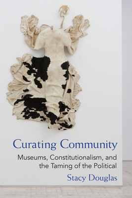 Curating Community: Museums, Constitutionalism, and the Taming of the Political - Douglas, Stacy