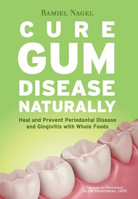 Cure Gum Disease Naturally: Heal Gingivitis and Periodontal Disease with Whole Foods - Nagel, Ramiel, and Danenberg, Alvin, Dds (Foreword by)