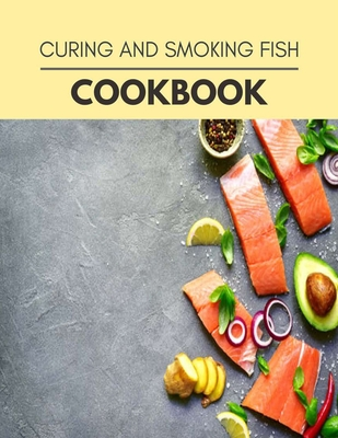 Curing And Smoking Fish Cookbook: Healthy Whole Food Recipes And Heal The Electric Body - Clark, Heather