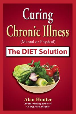 Curing Chronic Illness (Mental or Physical) the Diet Solution - Hunter, Alan