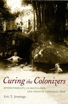 Curing the Colonizers: Hydrotherapy, Climatology, and French Colonial Spas - Jennings, Eric T, Professor