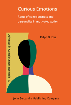 Curious Emotions: Roots of Consciousness and Personality in Motivated Action - Ellis, Ralph D