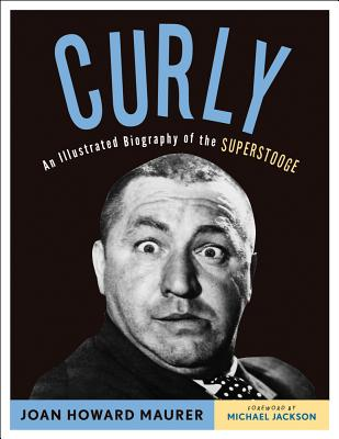 Curly: An Illustrated Biography of the Superstooge - Maurer, Joan Howard, and Jackson, Michael (Foreword by)
