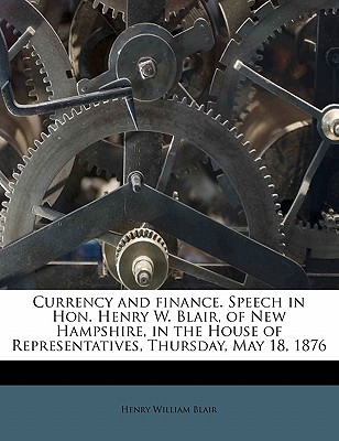 Currency and Finance. Speech in Hon. Henry W. Blair, of New Hampshire, in the House of Representatives, Thursday, May 18, 1876 - Blair, Henry William