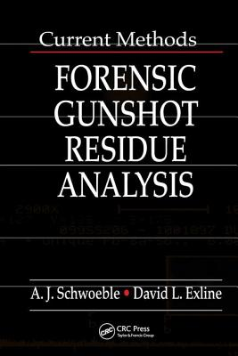 Current Methods in Forensic Gunshot Residue Analysis - Schwoeble, A J, and Exline, David L