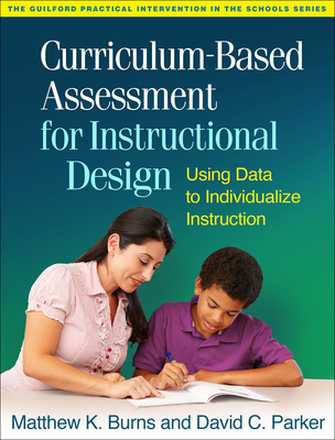 Curriculum-Based Assessment for Instructional Design: Using Data to Individualize Instruction - Burns, Matthew K, PhD, and Parker, David C, and Tucker, James A, PhD (Foreword by)