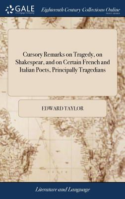 Cursory Remarks on Tragedy, on Shakespear, and on Certain French and Italian Poets, Principally Tragedians - Taylor, Edward