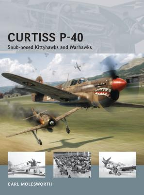 Curtiss P-40: Snub-Nosed Kittyhawks and Warhawks - Molesworth, Carl