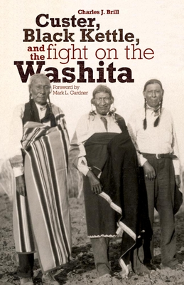 Custer, Black Kettle, and the Fight on the Washita - Brill, Charles J, and Gardner, Mark L (Foreword by)