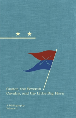 Custer, the Seventh Cavalry, and the Little Big Horn: A Bibliography - O'Keefe, Michael F, and Utley, Robert M (Foreword by)