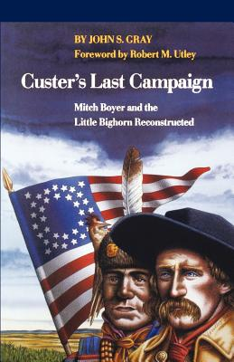 Custer's Last Campaign: Mitch Boyer and the Little Bighorn Reconstructed - Gray, John S, and Utley, Robert M (Foreword by)