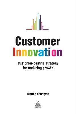Customer Innovation: Customer-centric Strategy for Enduring Growth - Debruyne, Marion