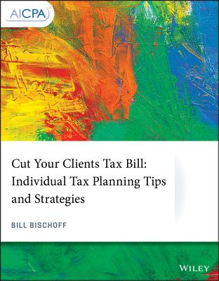 Cut Your Clients Tax Bill: Individual Tax Planning Tips and Strategies - Bischoff, Bill