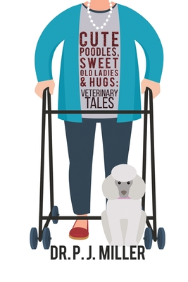 Cute Poodles, Sweet Old Ladies, and Hugs: Veterinary Tales - Miller, Dr P J