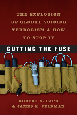 Cutting the Fuse: The Explosion of Global Suicide Terrorism and How to Stop It - Pape, Robert A, and Feldman, James K