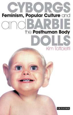 Cyborgs and Barbie Dolls: Feminism, Popular Culture and the Posthuman Body - Toffoletti, Kim