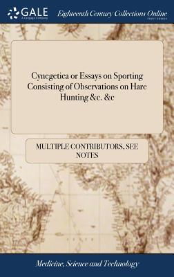 Cynegetica or Essays on Sporting Consisting of Observations on Hare Hunting &c. &c - Multiple Contributors