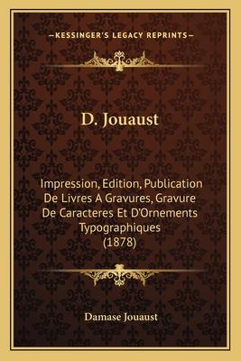 D. Jouaust: Impression, Edition, Publication de Livres a Gravures, Gravure de Caracteres Et D'Ornements Typographiques (1878) - Jouaust, Damase