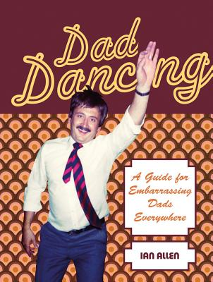 Dad Dancing: A Guide for Embarrassing Dads Everywhere - Allen, Ian
