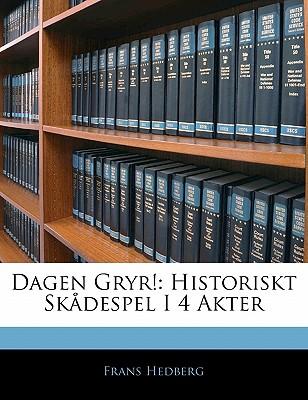 Dagen Gryr!: Historiskt Skadespel I 4 Akter - Hedberg, Frans