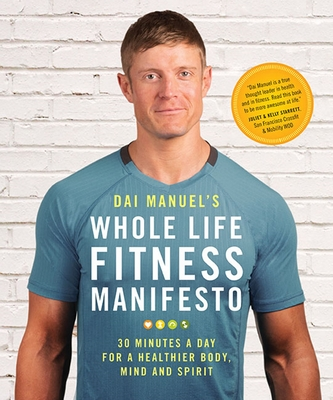 Dai Manuel's Whole Life Fitness Manifesto: 30 Minutes a Day for a Healthier Body, Mind and Spirit - Manuel, Dai